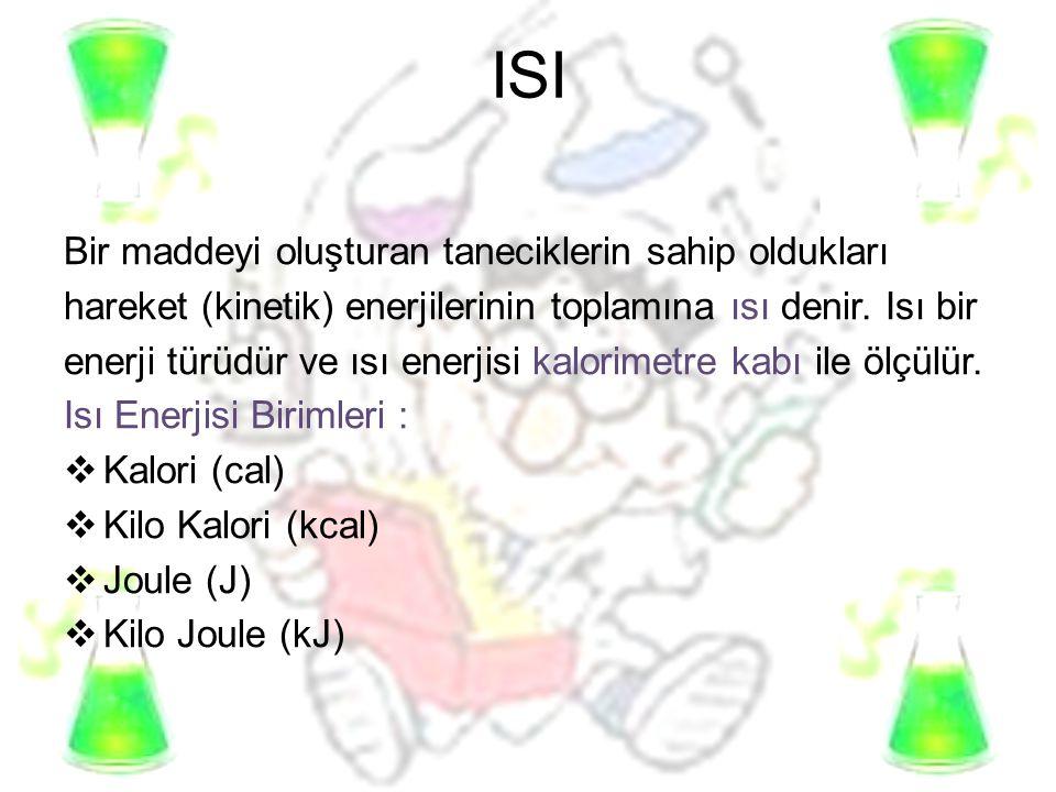 ISI Bir maddeyi oluşturan taneciklerin sahip oldukları hareket (kinetik) enerjilerinin toplamına ısı denir. Isı bir enerji türüdür ve ısı enerjisi kal