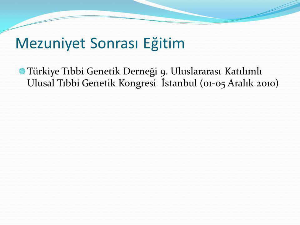 Mezuniyet Sonrası Eğitim  Türkiye Tıbbi Genetik Derneği 9. Uluslararası Katılımlı Ulusal Tıbbi Genetik Kongresi İstanbul (01-05 Aralık 2010)