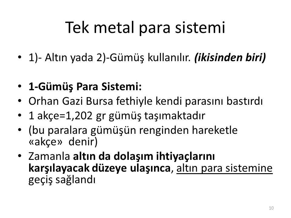 Tek metal para sistemi 1)- Altın yada 2)-Gümüş kullanılır. (ikisinden biri) 1-Gümüş Para Sistemi: Orhan Gazi Bursa fethiyle kendi parasını bastırdı 1