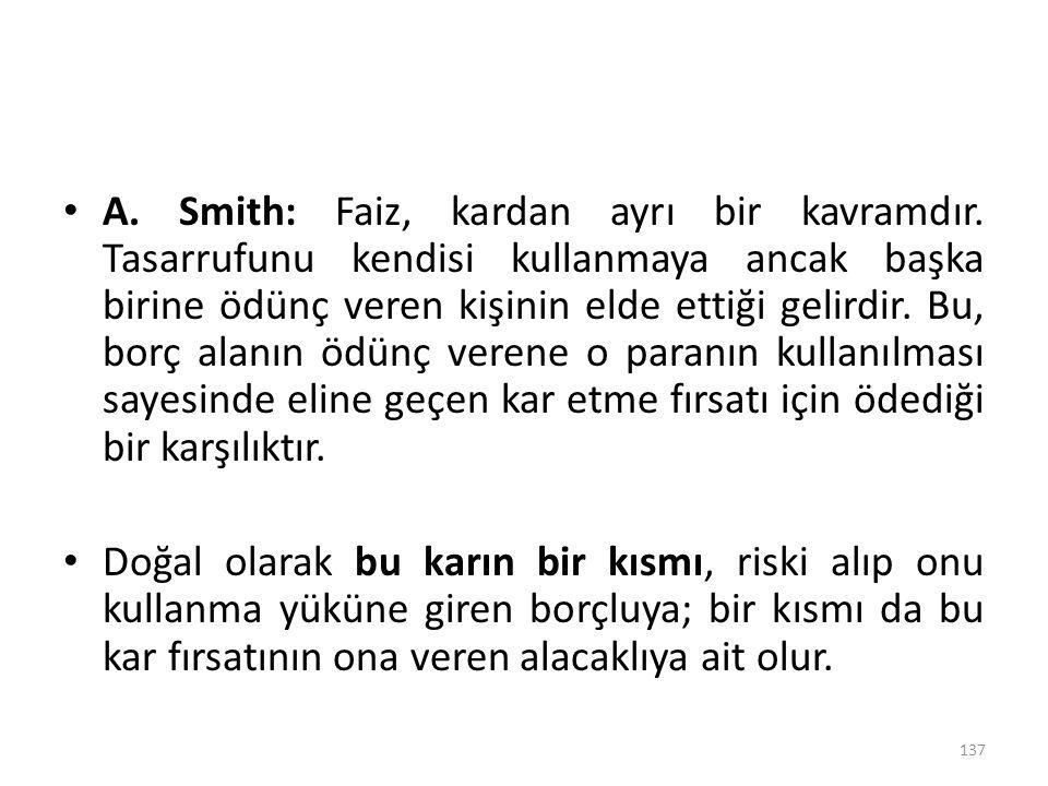A. Smith: Faiz, kardan ayrı bir kavramdır. Tasarrufunu kendisi kullanmaya ancak başka birine ödünç veren kişinin elde ettiği gelirdir. Bu, borç alanın