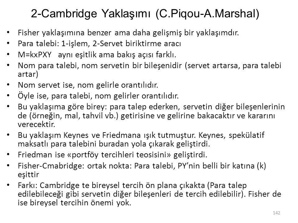2-Cambridge Yaklaşımı (C.Piqou-A.Marshal) Fisher yaklaşımına benzer ama daha gelişmiş bir yaklaşımdır. Para talebi: 1-işlem, 2-Servet biriktirme aracı