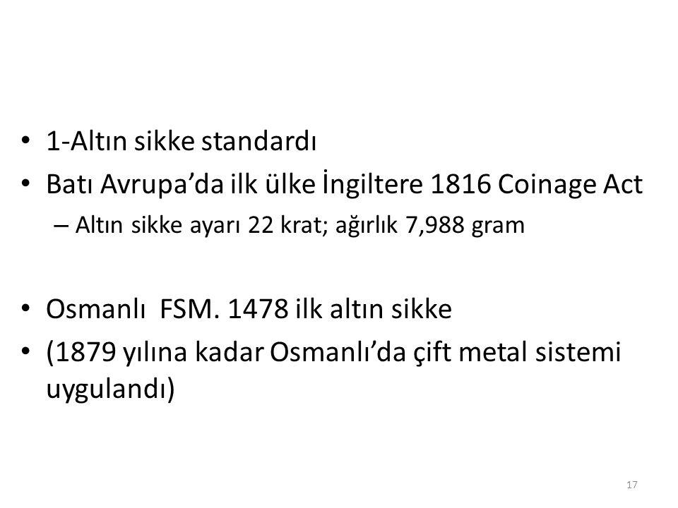 1-Altın sikke standardı Batı Avrupa'da ilk ülke İngiltere 1816 Coinage Act – Altın sikke ayarı 22 krat; ağırlık 7,988 gram Osmanlı FSM. 1478 ilk altın