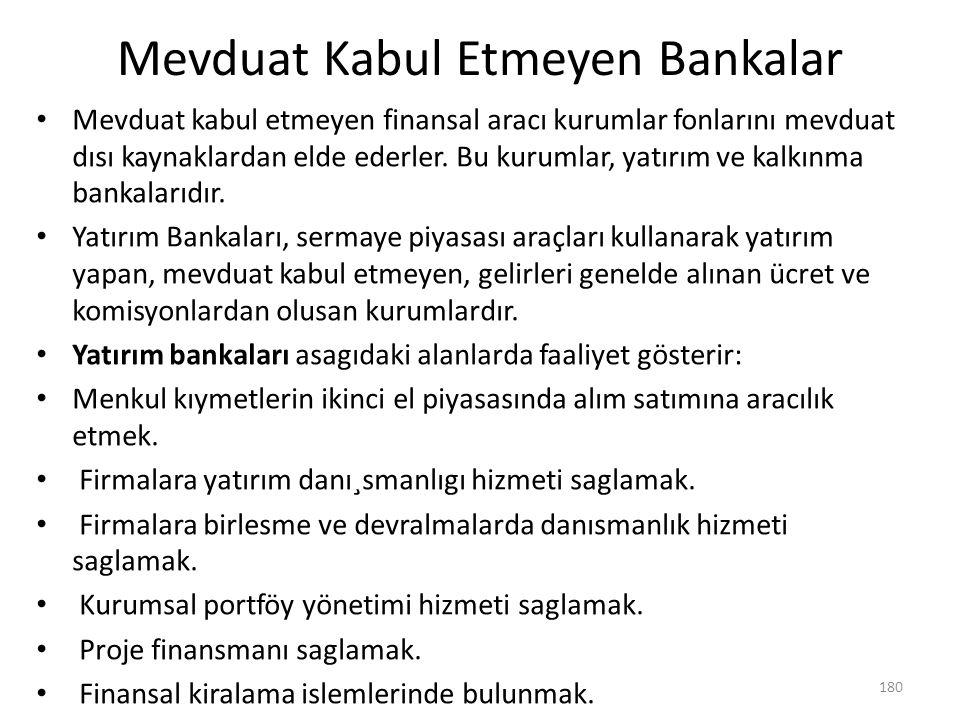 Mevduat Kabul Etmeyen Bankalar Mevduat kabul etmeyen finansal aracı kurumlar fonlarını mevduat dısı kaynaklardan elde ederler. Bu kurumlar, yatırım ve