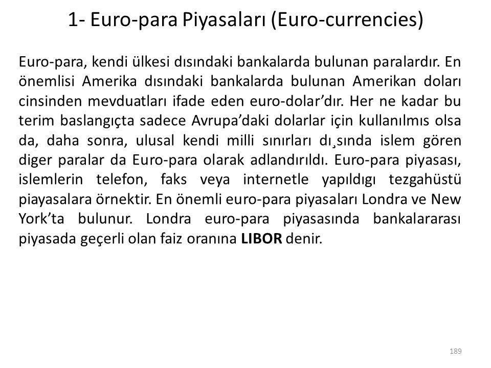 1- Euro-para Piyasaları (Euro-currencies) Euro-para, kendi ülkesi dısındaki bankalarda bulunan paralardır. En önemlisi Amerika dısındaki bankalarda bu