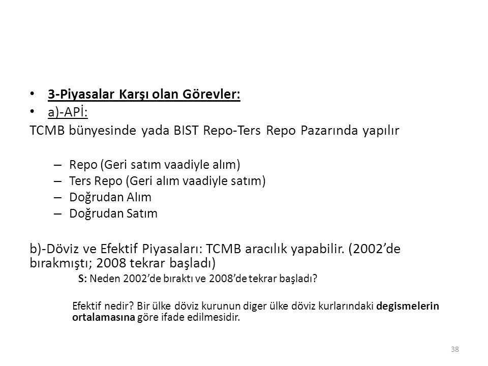 3-Piyasalar Karşı olan Görevler: a)-APİ: TCMB bünyesinde yada BIST Repo-Ters Repo Pazarında yapılır – Repo (Geri satım vaadiyle alım) – Ters Repo (Ger
