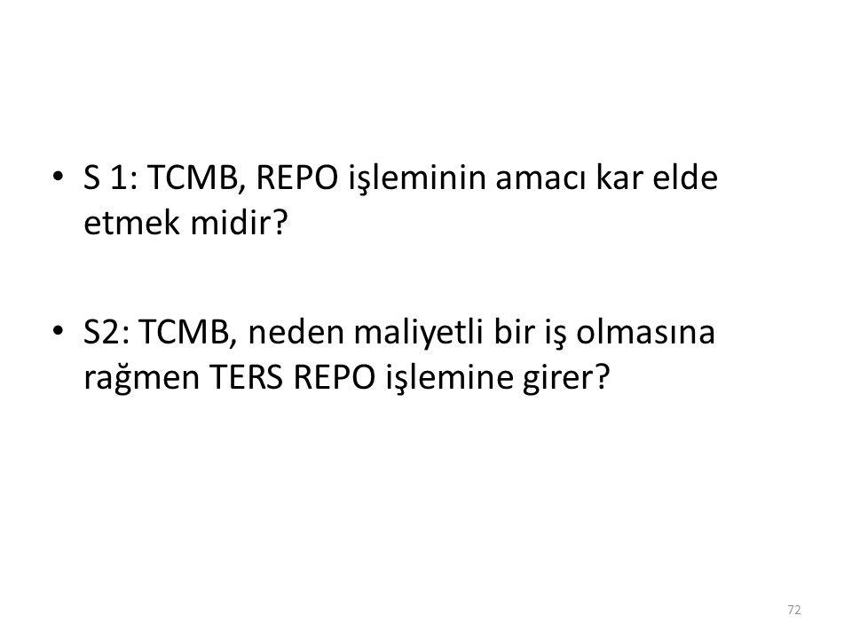 S 1: TCMB, REPO işleminin amacı kar elde etmek midir? S2: TCMB, neden maliyetli bir iş olmasına rağmen TERS REPO işlemine girer? 72