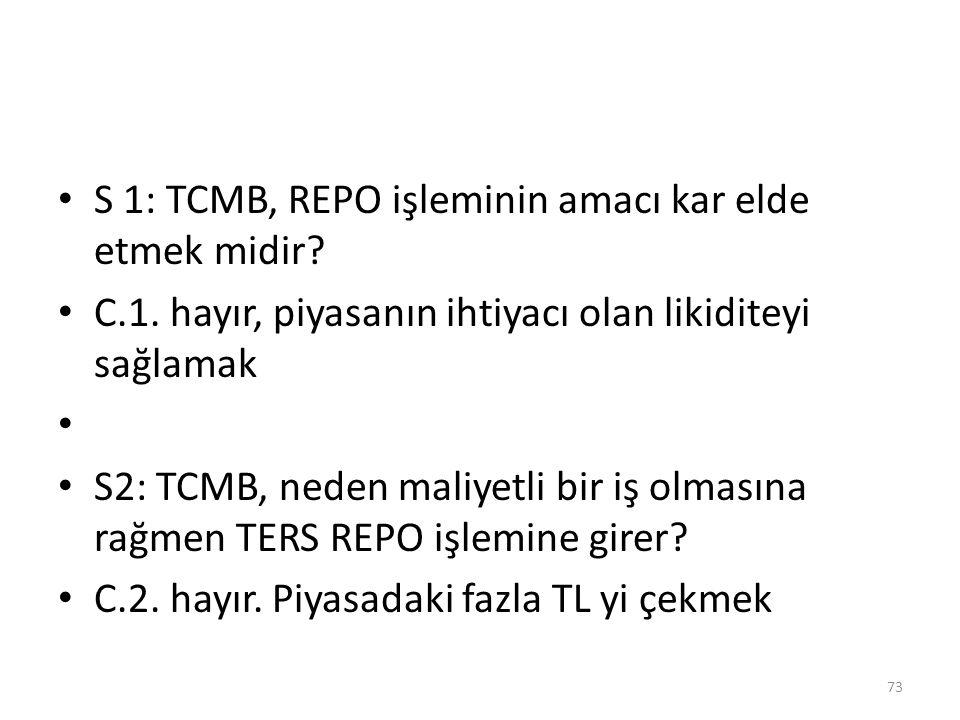 S 1: TCMB, REPO işleminin amacı kar elde etmek midir? C.1. hayır, piyasanın ihtiyacı olan likiditeyi sağlamak S2: TCMB, neden maliyetli bir iş olmasın