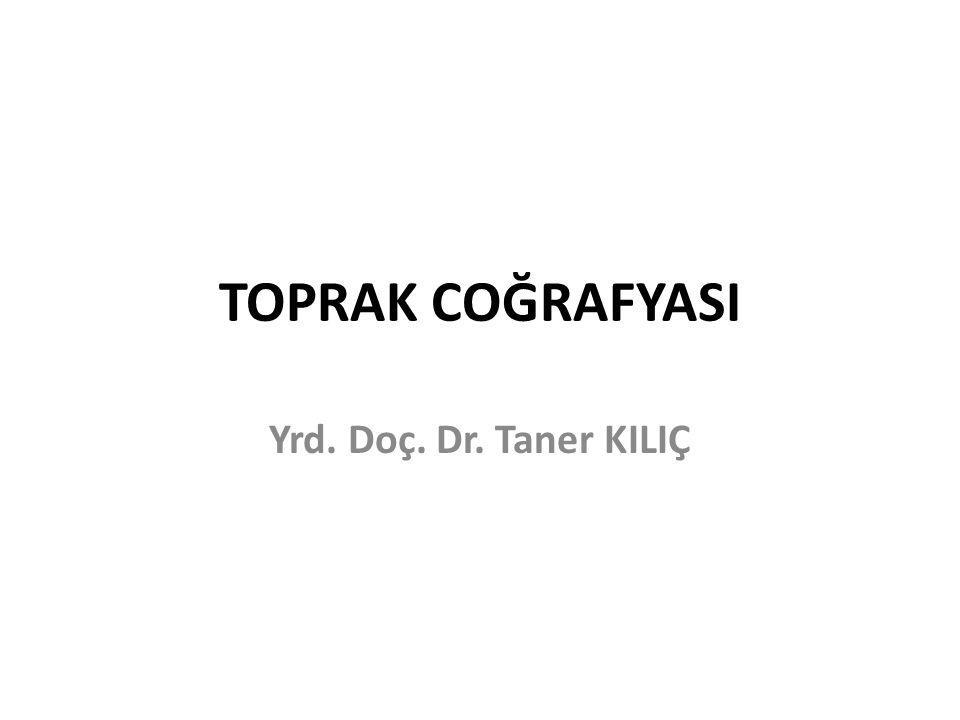 TOPRAK COĞRAFYASI Yrd. Doç. Dr. Taner KILIÇ