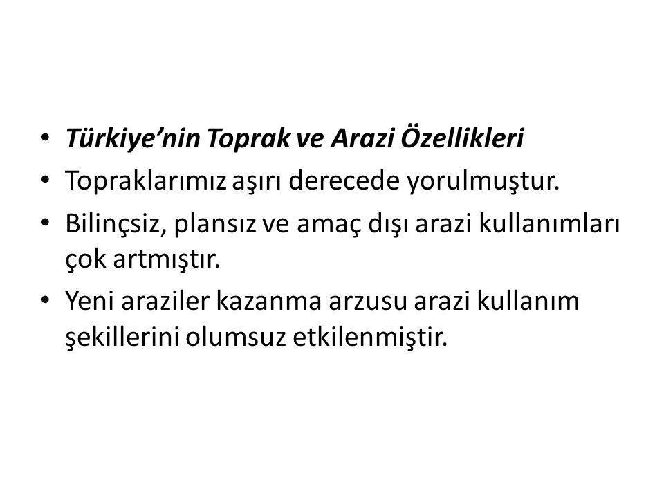 Türkiye'nin Toprak ve Arazi Özellikleri Topraklarımız aşırı derecede yorulmuştur. Bilinçsiz, plansız ve amaç dışı arazi kullanımları çok artmıştır. Ye