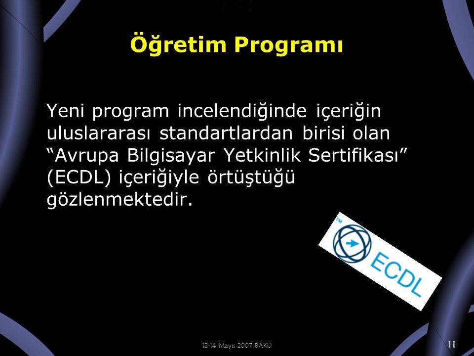 12-14 Mayıs 2007 BAKÜ 11 Öğretim Programı Yeni program incelendiğinde içeriğin uluslararası standartlardan birisi olan Avrupa Bilgisayar Yetkinlik Sertifikası (ECDL) içeriğiyle örtüştüğü gözlenmektedir.