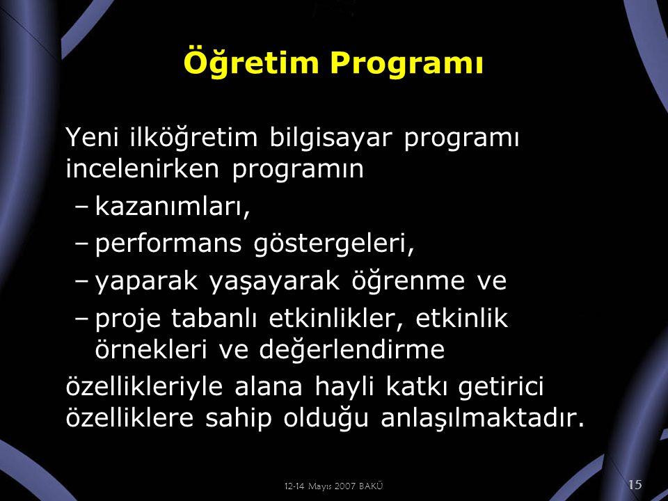 12-14 Mayıs 2007 BAKÜ 15 Öğretim Programı Yeni ilköğretim bilgisayar programı incelenirken programın –kazanımları, –performans göstergeleri, –yaparak yaşayarak öğrenme ve –proje tabanlı etkinlikler, etkinlik örnekleri ve değerlendirme özellikleriyle alana hayli katkı getirici özelliklere sahip olduğu anlaşılmaktadır.