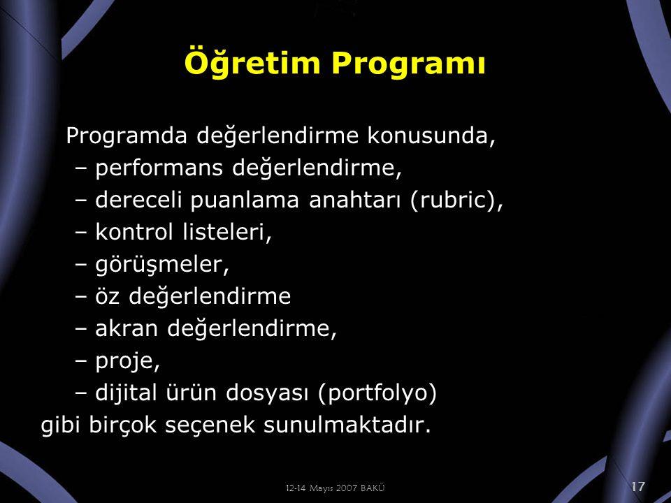 12-14 Mayıs 2007 BAKÜ 17 Öğretim Programı Programda değerlendirme konusunda, –performans değerlendirme, –dereceli puanlama anahtarı (rubric), –kontrol listeleri, –görüşmeler, –öz değerlendirme –akran değerlendirme, –proje, –dijital ürün dosyası (portfolyo) gibi birçok seçenek sunulmaktadır.