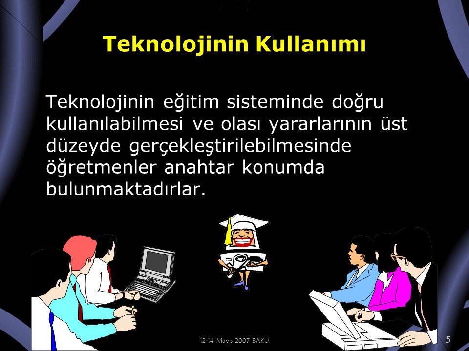 12-14 Mayıs 2007 BAKÜ 5 Teknolojinin Kullanımı Teknolojinin eğitim sisteminde doğru kullanılabilmesi ve olası yararlarının üst düzeyde gerçekleştirilebilmesinde öğretmenler anahtar konumda bulunmaktadırlar.