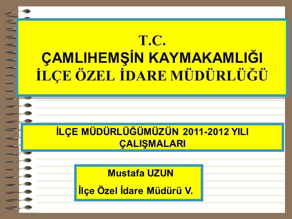 T.C. ÇAMLIHEMŞİN KAYMAKAMLIĞI İLÇE ÖZEL İDARE MÜDÜRLÜĞÜ İLÇE MÜDÜRLÜĞÜMÜZÜN 2011-2012 YILI ÇALIŞMALARI Mustafa UZUN İlçe Özel İdare Müdürü V.