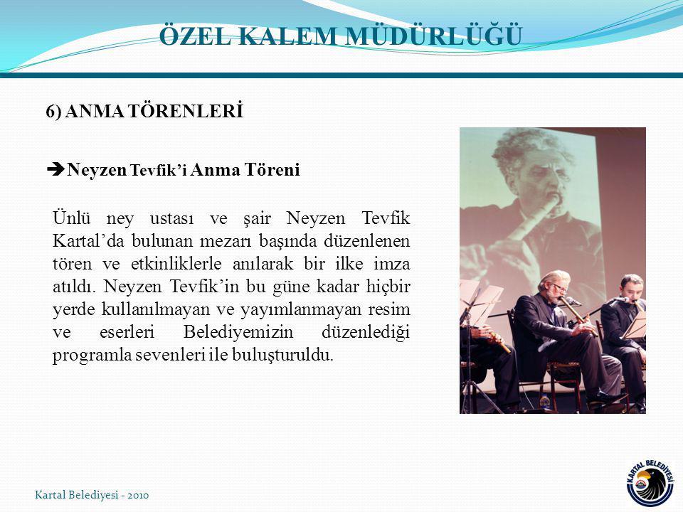 6) ANMA TÖRENLERİ  Neyzen Tevfik'i Anma Töreni Kartal Belediyesi - 2010 Ünlü ney ustası ve şair Neyzen Tevfik Kartal'da bulunan mezarı başında düzenlenen tören ve etkinliklerle anılarak bir ilke imza atıldı.