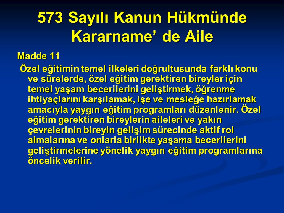 573 Sayılı Kanun Hükmünde Kararname' de Aile Madde 11 Özel eğitimin temel ilkeleri doğrultusunda farklı konu ve sürelerde, özel eğitim gerektiren bire