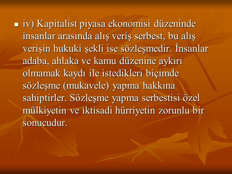 iv) Kapitalist piyasa ekonomisi düzeninde insanlar arasında alış veriş serbest, bu alış verişin hukuki şekli ise sözleşmedir. İnsanlar adaba, ahlaka v