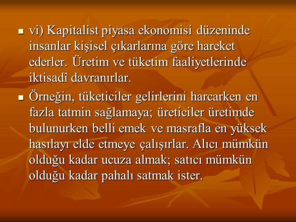 vi) Kapitalist piyasa ekonomisi düzeninde insanlar kişisel çıkarlarına göre hareket ederler. Üretim ve tüketim faaliyetlerinde iktisadî davranırlar. v