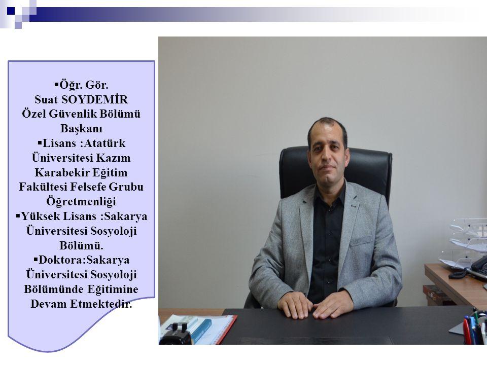  Öğr. Gör. Suat SOYDEMİR Özel Güvenlik Bölümü Başkanı  Lisans :Atatürk Üniversitesi Kazım Karabekir Eğitim Fakültesi Felsefe Grubu Öğretmenliği  Yü