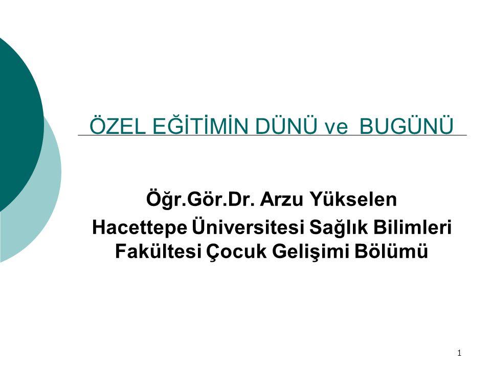 1 ÖZEL EĞİTİMİN DÜNÜ ve BUGÜNÜ Öğr.Gör.Dr. Arzu Yükselen Hacettepe Üniversitesi Sağlık Bilimleri Fakültesi Çocuk Gelişimi Bölümü