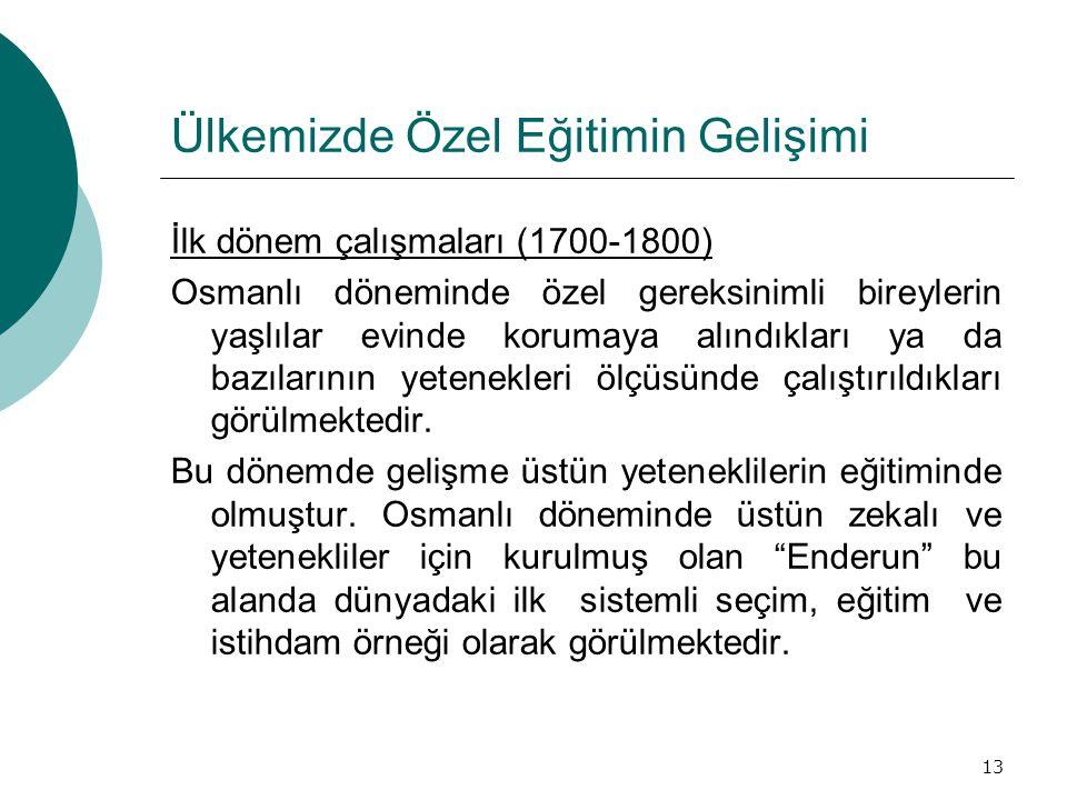 13 Ülkemizde Özel Eğitimin Gelişimi İlk dönem çalışmaları (1700-1800) Osmanlı döneminde özel gereksinimli bireylerin yaşlılar evinde korumaya alındıkl