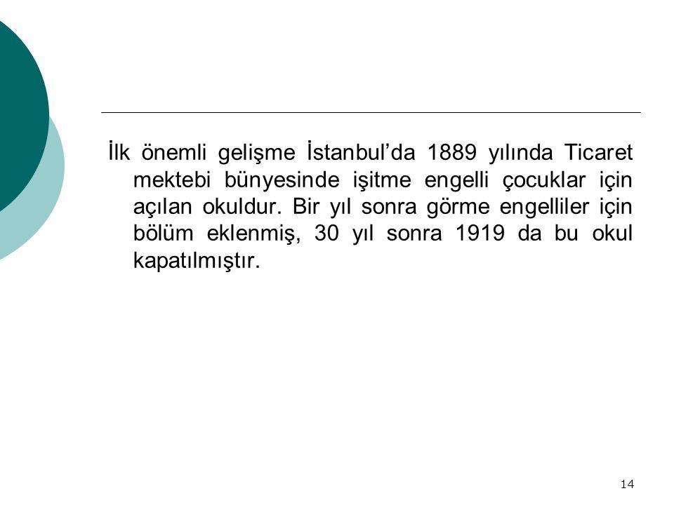 14 İlk önemli gelişme İstanbul'da 1889 yılında Ticaret mektebi bünyesinde işitme engelli çocuklar için açılan okuldur. Bir yıl sonra görme engelliler
