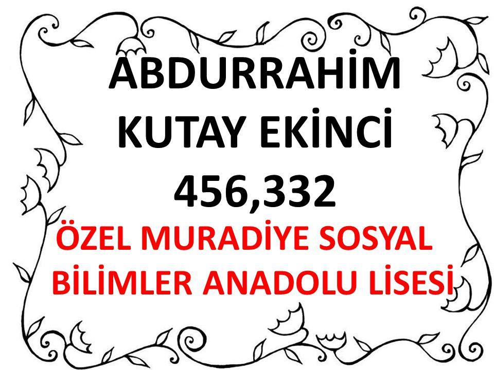 ABDURRAHİM KUTAY EKİNCİ 456,332 ÖZEL MURADİYE SOSYAL BİLİMLER ANADOLU LİSESİ