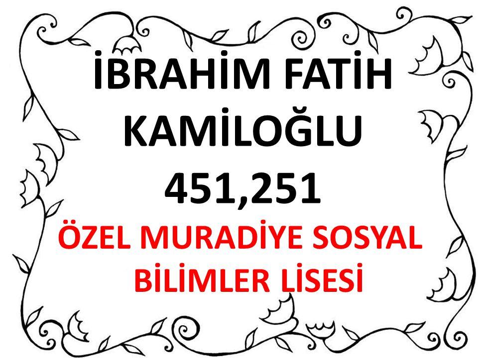 İBRAHİM FATİH KAMİLOĞLU 451,251 ÖZEL MURADİYE SOSYAL BİLİMLER LİSESİ