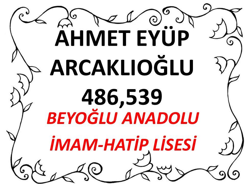 AHMET EYÜP ARCAKLIOĞLU 486,539 BEYOĞLU ANADOLU İMAM-HATİP LİSESİ