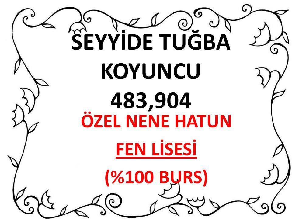 SEYYİDE TUĞBA KOYUNCU 483,904 ÖZEL NENE HATUN FEN LİSESİ (%100 BURS)