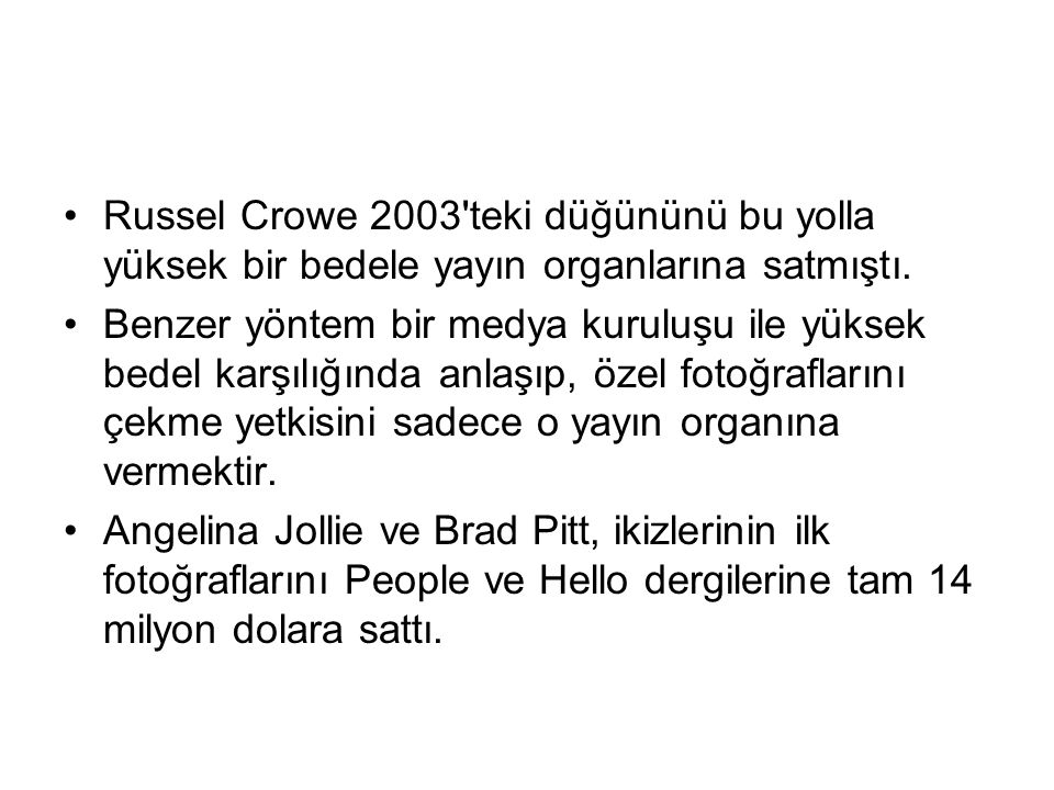 Russel Crowe 2003'teki düğününü bu yolla yüksek bir bedele yayın organlarına satmıştı. Benzer yöntem bir medya kuruluşu ile yüksek bedel karşılığında