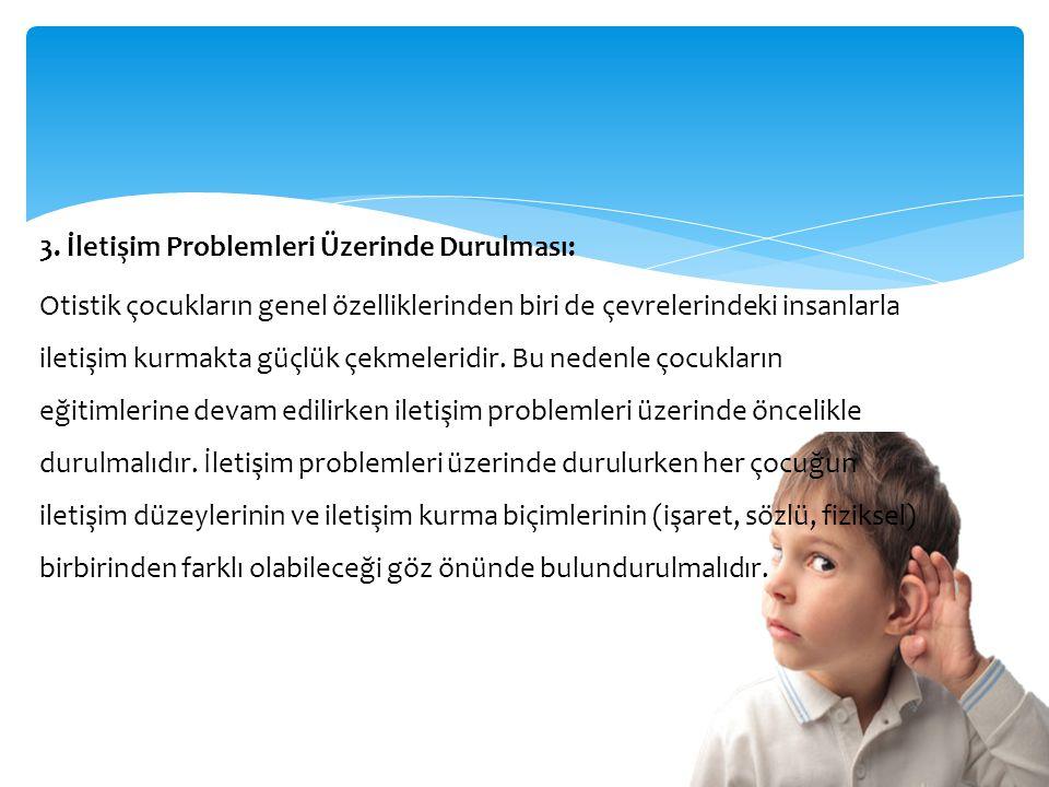 3. İletişim Problemleri Üzerinde Durulması: Otistik çocukların genel özelliklerinden biri de çevrelerindeki insanlarla iletişim kurmakta güçlük çekmel