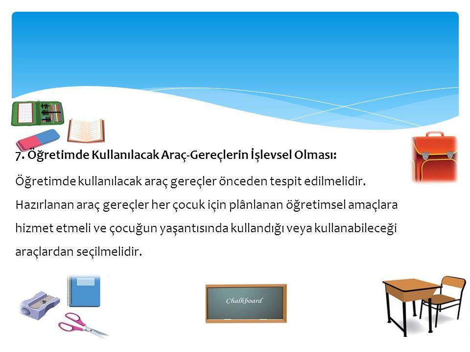 7. Öğretimde Kullanılacak Araç-Gereçlerin İşlevsel Olması: Öğretimde kullanılacak araç gereçler önceden tespit edilmelidir. Hazırlanan araç gereçler h