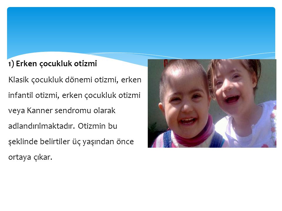 1) Erken çocukluk otizmi Klasik çocukluk dönemi otizmi, erken infantil otizmi, erken çocukluk otizmi veya Kanner sendromu olarak adlandırılmaktadır. O