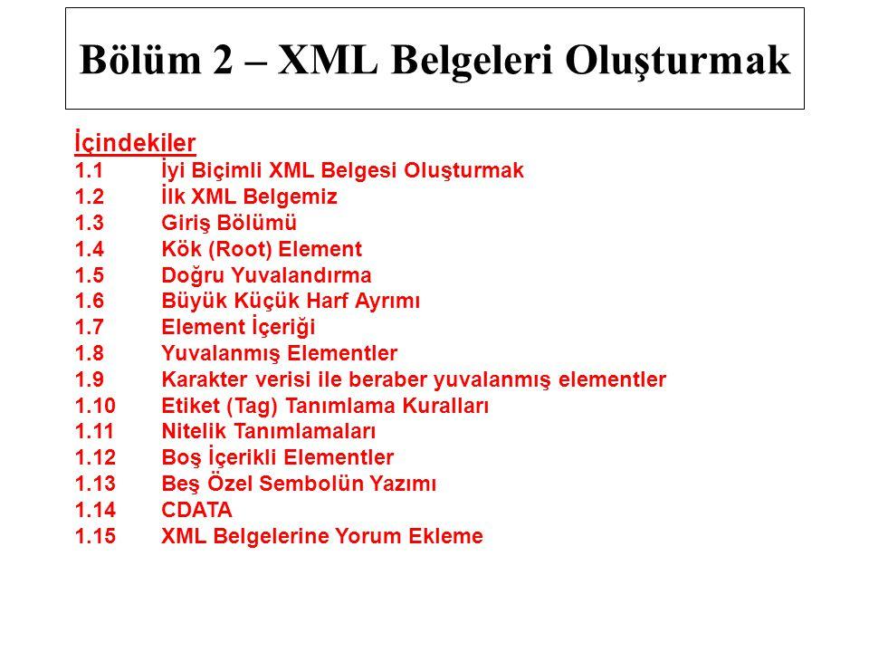 Bölüm 2 – XML Belgeleri Oluşturmak İçindekiler 1.1İyi Biçimli XML Belgesi Oluşturmak 1.2İlk XML Belgemiz 1.3Giriş Bölümü 1.4Kök (Root) Element 1.5 Doğru Yuvalandırma 1.6 Büyük Küçük Harf Ayrımı 1.7Element İçeriği 1.8Yuvalanmış Elementler 1.9Karakter verisi ile beraber yuvalanmış elementler 1.10Etiket (Tag) Tanımlama Kuralları 1.11Nitelik Tanımlamaları 1.12Boş İçerikli Elementler 1.13Beş Özel Sembolün Yazımı 1.14CDATA 1.15 XML Belgelerine Yorum Ekleme