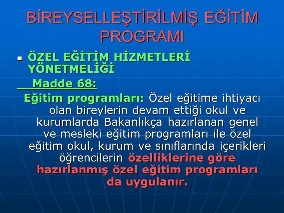 BİREYSELLEŞTİRİLMİŞ EĞİTİM PROGRAMI ÖZEL EĞİTİM HİZMETLERİ YÖNETMELİĞİ ÖZEL EĞİTİM HİZMETLERİ YÖNETMELİĞİ Madde 68: Madde 68: Eğitim programları: Özel eğitime ihtiyacı olan bireylerin devam ettiği okul ve kurumlarda Bakanlıkça hazırlanan genel ve mesleki eğitim programları ile özel eğitim okul, kurum ve sınıflarında içerikleri öğrencilerin özelliklerine göre hazırlanmış özel eğitim programları da uygulanır.