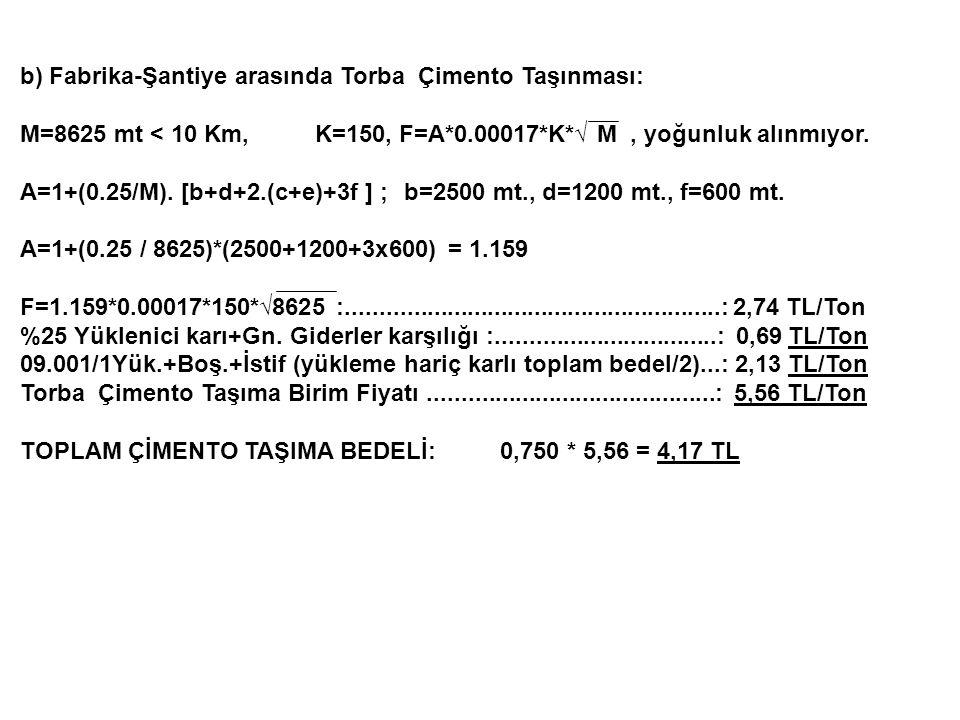 b) Fabrika-Şantiye arasında Torba Çimento Taşınması: M=8625 mt < 10 Km, K=150, F=A*0.00017*K*√ M, yoğunluk alınmıyor. A=1+(0.25/M). [b+d+2.(c+e)+3f ]