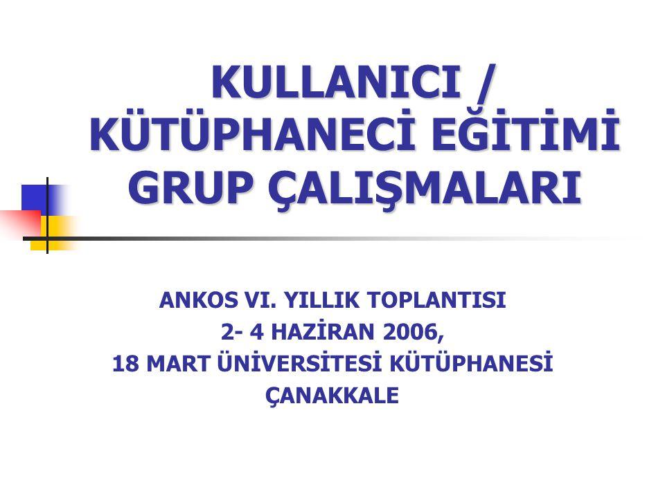 KULLANICI / KÜTÜPHANECİ EĞİTİMİ GRUP ÇALIŞMALARI ANKOS VI. YILLIK TOPLANTISI 2- 4 HAZİRAN 2006, 18 MART ÜNİVERSİTESİ KÜTÜPHANESİ ÇANAKKALE