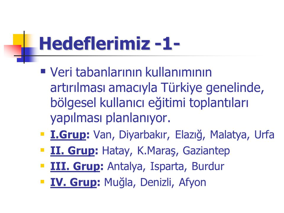 Hedeflerimiz -1-  Veri tabanlarının kullanımının artırılması amacıyla Türkiye genelinde, bölgesel kullanıcı eğitimi toplantıları yapılması planlanıyor.