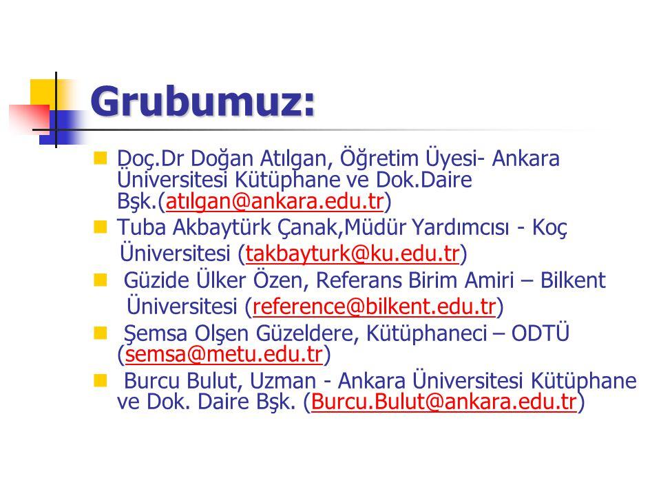 Grubumuz: Doç.Dr Doğan Atılgan, Öğretim Üyesi- Ankara Üniversitesi Kütüphane ve Dok.Daire Bşk.(atılgan@ankara.edu.tr)atılgan@ankara.edu.tr Tuba Akbayt