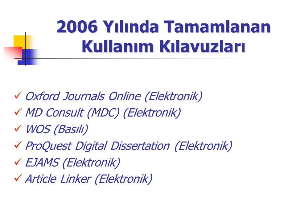 2006 Yılında Tamamlanan Kullanım Kılavuzları Oxford Journals Online (Elektronik) MD Consult (MDC) (Elektronik) WOS (Basılı) ProQuest Digital Dissertat