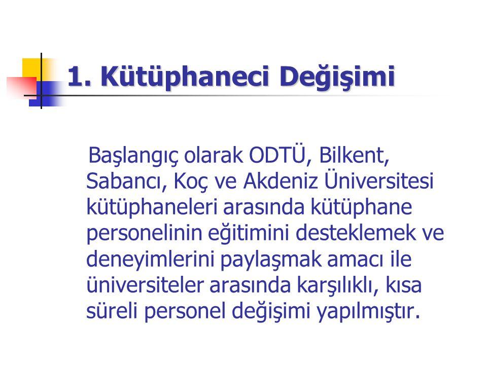 1. Kütüphaneci Değişimi Başlangıç olarak ODTÜ, Bilkent, Sabancı, Koç ve Akdeniz Üniversitesi kütüphaneleri arasında kütüphane personelinin eğitimini d