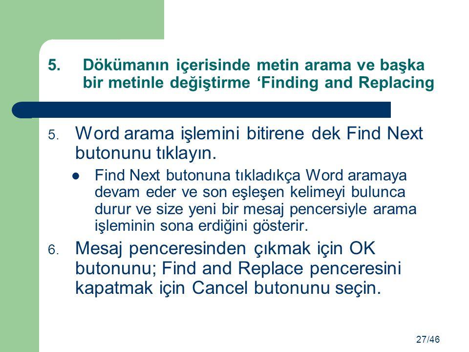 5. Word arama işlemini bitirene dek Find Next butonunu tıklayın. Find Next butonuna tıkladıkça Word aramaya devam eder ve son eşleşen kelimeyi bulunca
