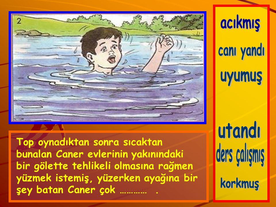 Top oynadıktan sonra sıcaktan bunalan Caner evlerinin yakınındaki bir gölette tehlikeli olmasına rağmen yüzmek istemiş, yüzerken ayağına bir şey batan Caner çok ………….