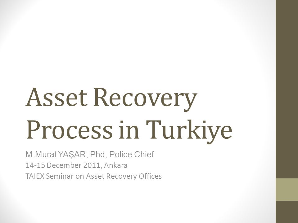 Chronology of Asset Recovery in Turkiye 2005 Criminal Law containing asset recovery provisions and Criminal Porocedure Law containing securing & seizure of assets subject to recovery comes into force 2005-2007, EU Twinning Project on Financal Sources of Crime, Money Laundering and Terrorist Financing Project Completed, 2007 Proceeds of Crime Unit established 200 9 Financial Investigator Training program started ( 171), recruitment policy changed