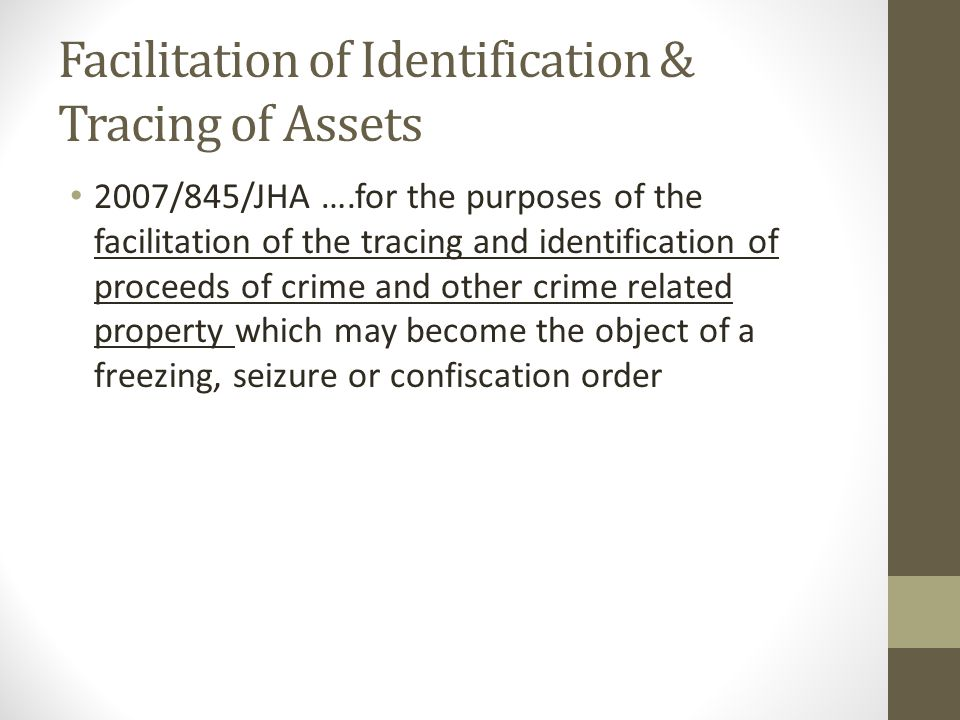 Facilitation of Identification & Tracing of Assets 2007/845/JHA ….for the purposes of the facilitation of the tracing and identification of proceeds of crime and other crime related property which may become the object of a freezing, seizure or confiscation order