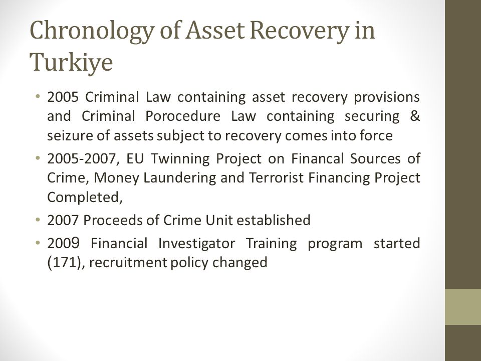 Chronology of Asset Recovery in Turkiye Turkey promises to adopt 2007/845/JHA, Coordination by Ministry of Justice (MOJ), Free Movement of Capital Chapter 2010 MOJ; Ministry of Interior(MOI), Ministry of Finance (MOF) 2 Interministrial Meetings 2010 TAIEX Seminar on Asset Recovery; MOJ, MOI, MOF, Italian, German and Spanish experts 2011 Financial Crimes and Proceeds of Crime Division established 2011 MOI becomes a CARIN member