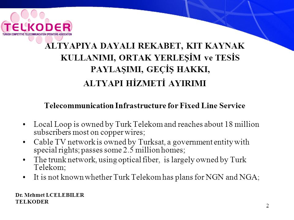 2 ALTYAPIYA DAYALI REKABET, KIT KAYNAK KULLANIMI, ORTAK YERLEŞİM ve TESİS PAYLAŞIMI, GEÇİŞ HAKKI, ALTYAPI HİZMETİ AYIRIMI Telecommunication Infrastructure for Fixed Line Service Local Loop is owned by Turk Telekom and reaches about 18 million subscribers most on copper wires; Cable TV network is owned by Turksat, a government entity with special rights; passes some 2.5 million homes; The trunk network, using optical fiber, is largely owned by Turk Telekom; It is not known whether Turk Telekom has plans for NGN and NGA ; Dr.