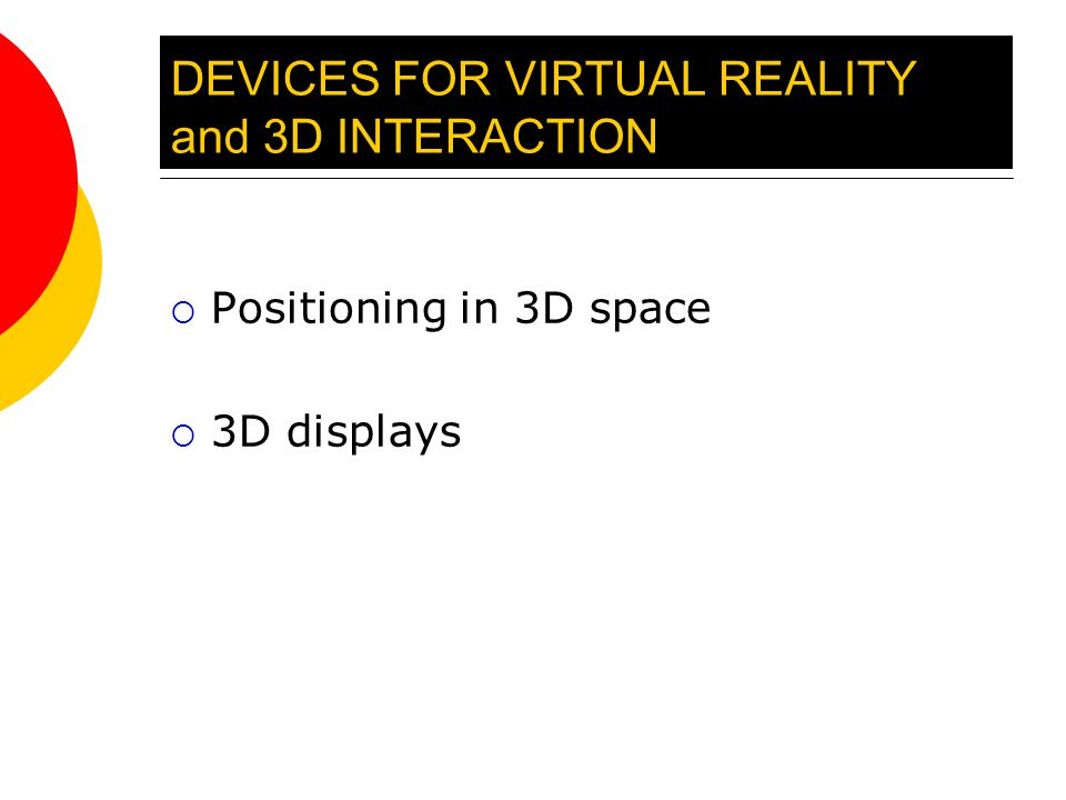 DEVICES FOR VIRTUAL REALITY and 3D INTERACTION  Positioning in 3D space  3D displays