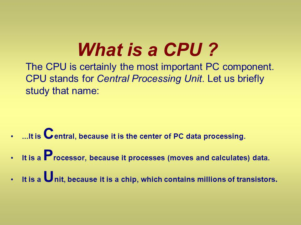 What is a CPU ? The CPU is certainly the most important PC component. CPU stands for Central Processing Unit. Let us briefly study that name:...It is
